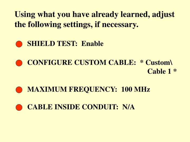 Using what you have already learned, adjust the following settings, if necessary.