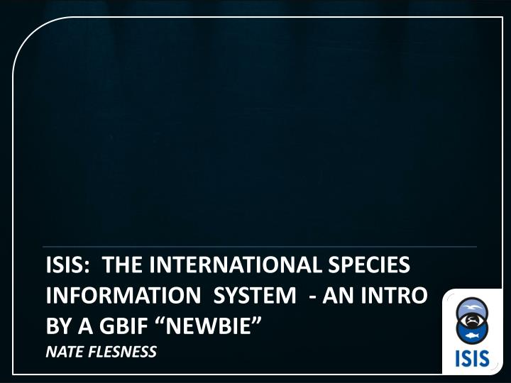 Isis the international species information system an intro by a gbif newbie nate flesness