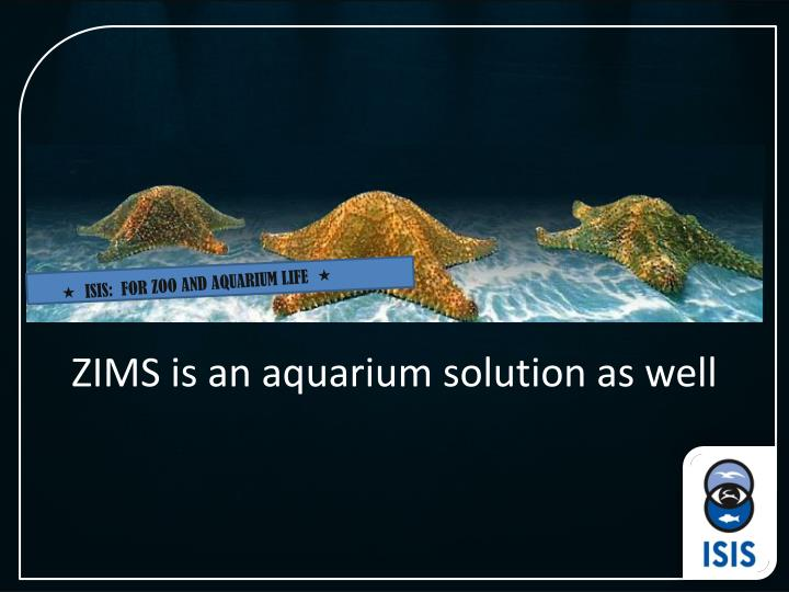 ZIMS is an aquarium solution as well