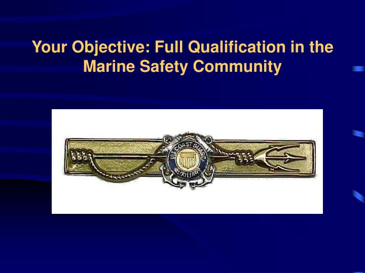 Your objective full qualification in the marine safety community