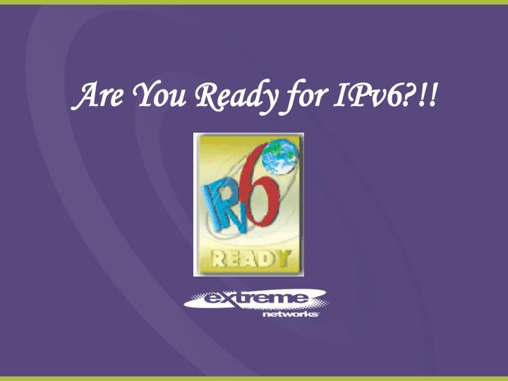 Are You Ready for IPv6?!!