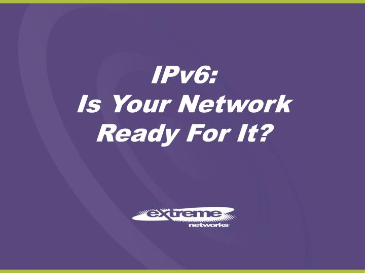 Ipv6 is your network ready for it