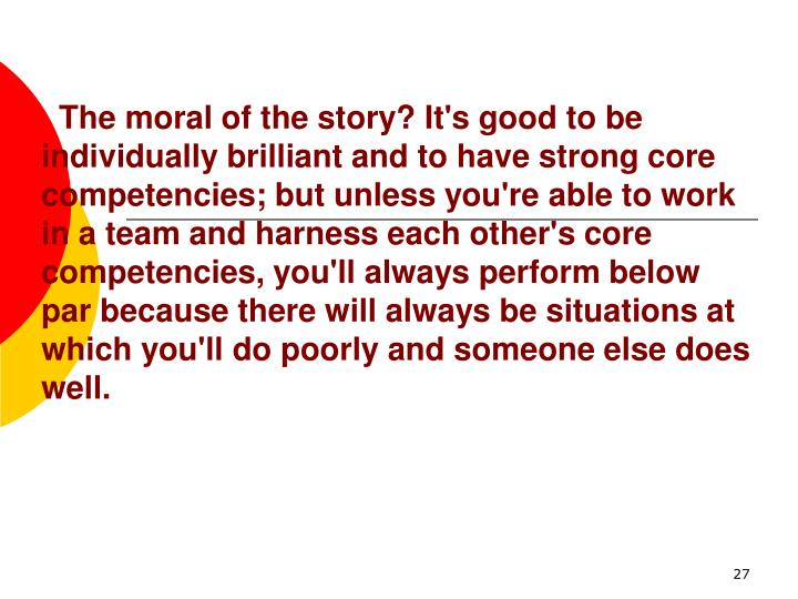 The moral of the story? It's good to be individually brilliant and to have strong core competencies; but unless you're able to work in a team and harness each other's core competencies, you'll always perform below par because there will always be situations at which you'll do poorly and someone else does well.