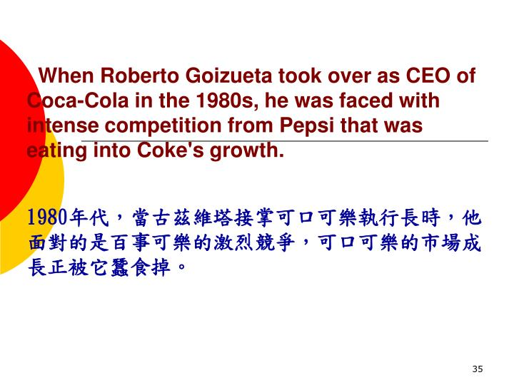 When Roberto Goizueta took over as CEO of Coca-Cola in the 1980s, he was faced with intense competition from Pepsi that was eating into Coke's growth.