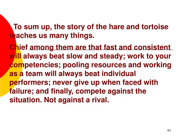 To sum up, the story of the hare and tortoise teaches us many things.