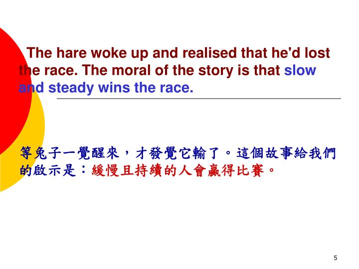 The hare woke up and realised that he'd lost the race. The moral of the story is that