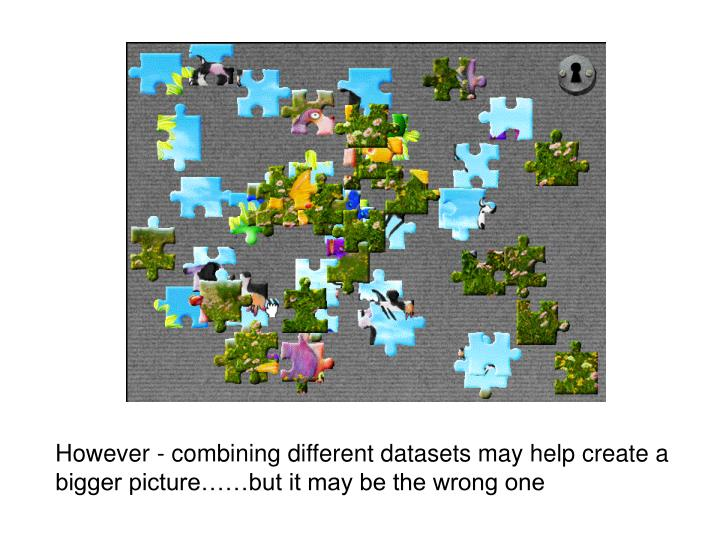 However - combining different datasets may help create a bigger picture……but it may be the wrong one