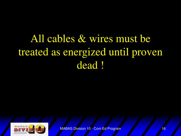 All cables & wires must be treated as energized until proven dead !