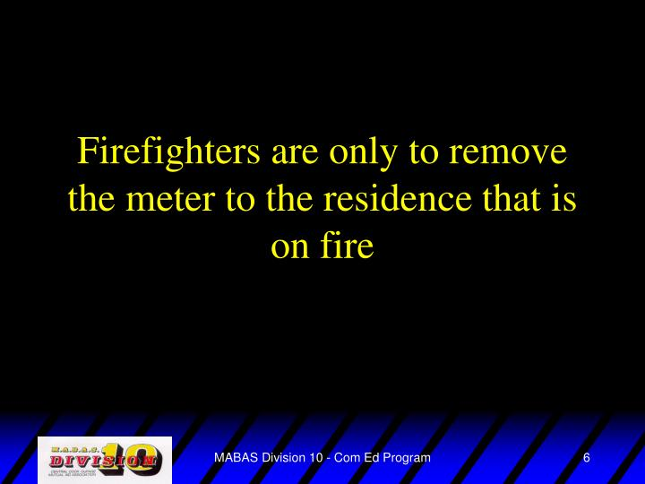Firefighters are only to remove the meter to the residence that is on fire