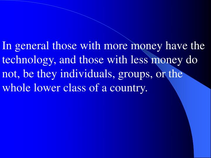 In general those with more money have the technology, and those with less money do not, be they individuals, groups, or the whole lower class of a country.