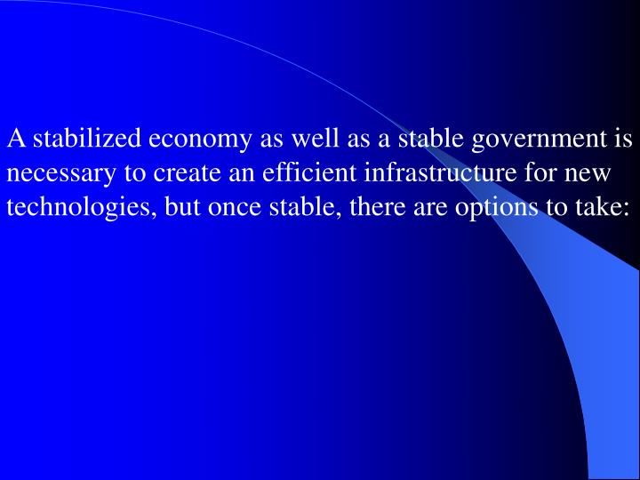 A stabilized economy as well as a stable government is necessary to create an efficient infrastructure for new technologies, but once stable, there are options to take: