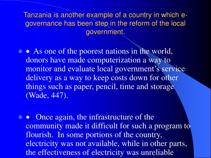 Tanzania is another example of a country in which e-governance has been step in the reform of the local government.