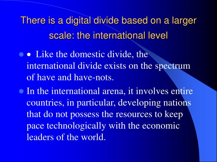 There is a digital divide based on a larger scale: the international level