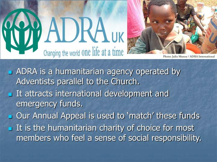 ADRA is a humanitarian agency operated by Adventists parallel to the Church.
