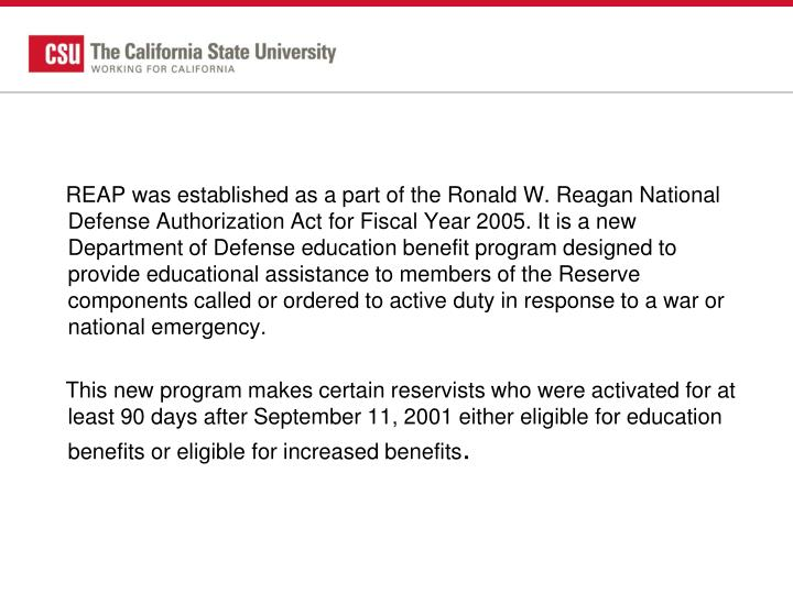 REAP was established as a part of the Ronald W. Reagan National Defense Authorization Act for Fiscal Year 2005. It is a new Department of Defense education benefit program designed to provide educational assistance to members of the Reserve components called or ordered to active duty in response to a war or national emergency.