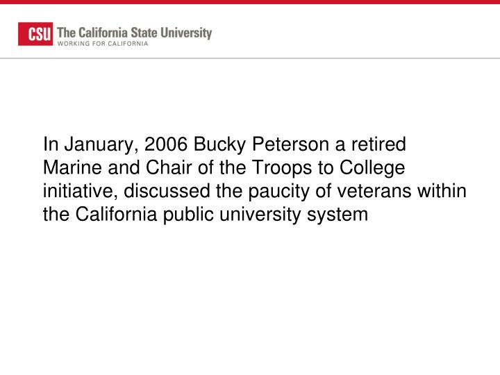In January, 2006 Bucky Peterson a retired Marine and Chair of the Troops to College initiative, dis...