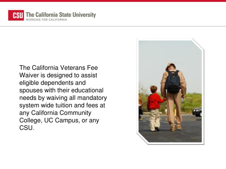 The California Veterans Fee Waiver is designed to assist eligible dependents and spouses with their educational needs by waiving all mandatory system wide tuition and fees at any California Community College, UC Campus, or any CSU