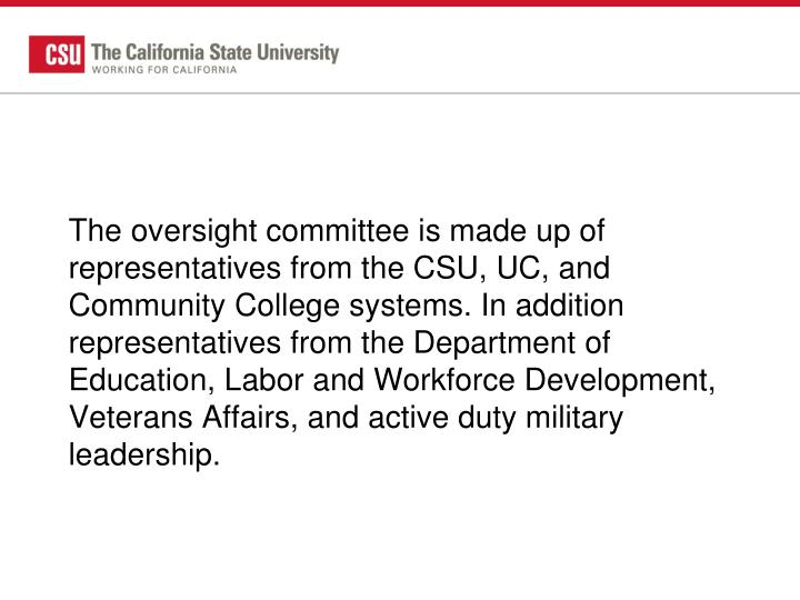The oversight committee is made up of representatives from the CSU, UC, and Community College systems. In addition representatives from the Department of Education, Labor and Workforce Development, Veterans Affairs, and active duty military leadership.