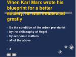 when karl marx wrote his blueprint for a better society he was influenced greatly