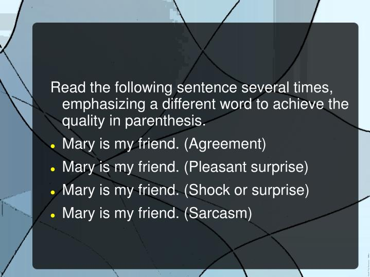 Read the following sentence several times, emphasizing a different word to achieve the quality in parenthesis.