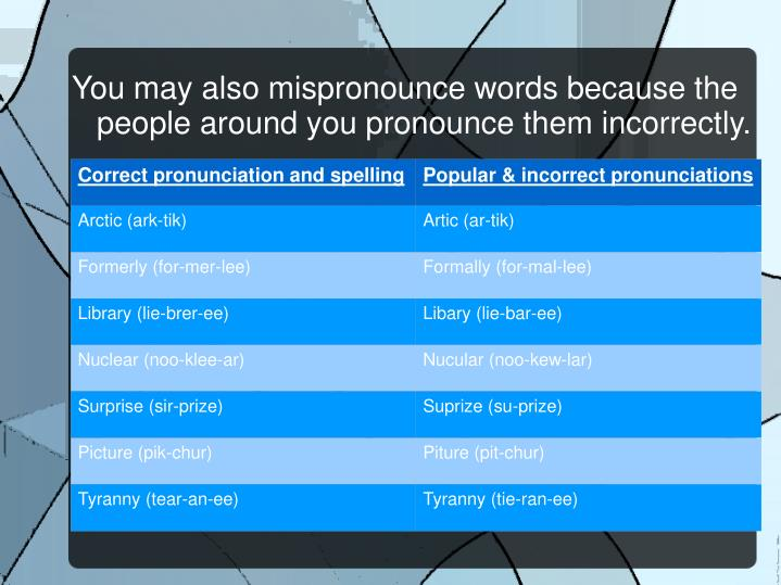 You may also mispronounce words because the people around you pronounce them incorrectly.