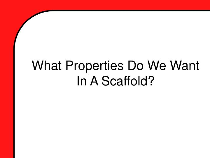 What Properties Do We Want In A Scaffold?