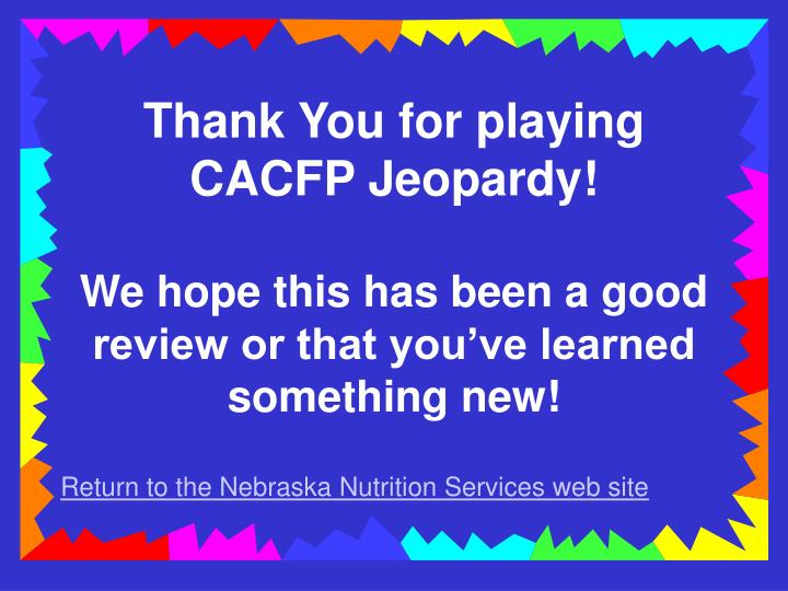 Thank You for playing CACFP Jeopardy!