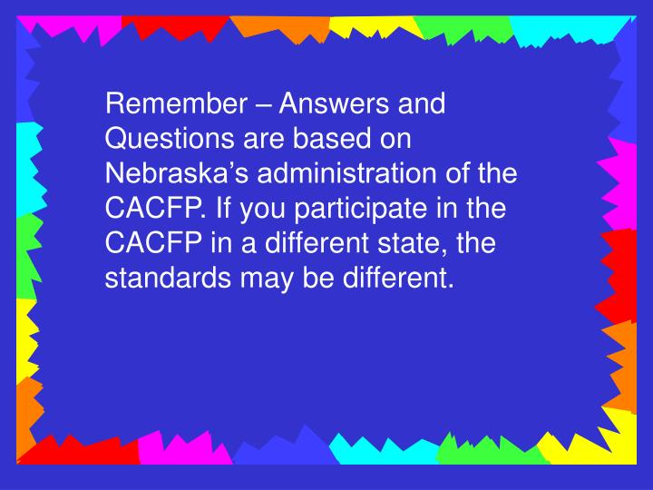 Remember – Answers and Questions are based on Nebraska's administration of the CACFP. If you par...