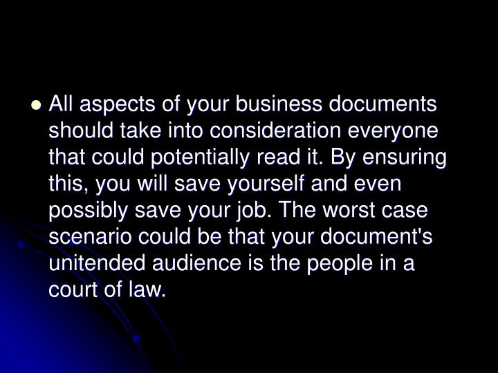 All aspects of your business documents should take into consideration everyone that could potentially read it. By ensuring this, you will save yourself and even possibly save your job. The worst case scenario could be that your document's unitended audience is the people in a court of law.