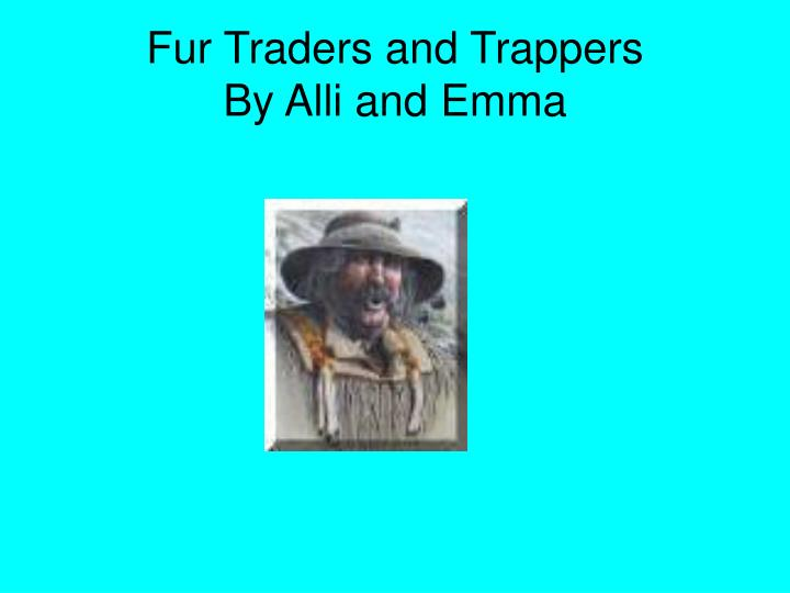 fur traders and trappers by alli and emma n.