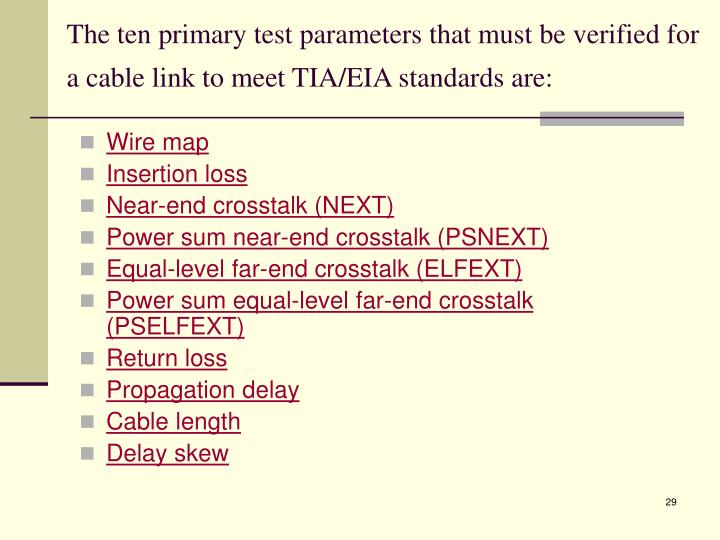 The ten primary test parameters that must be verified for a cable link to meet TIA/EIA standards are: