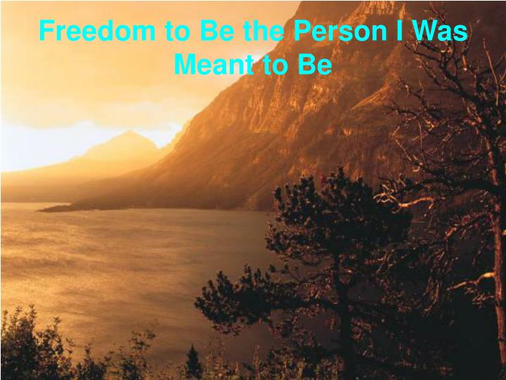 Freedom to be the person i was meant to be