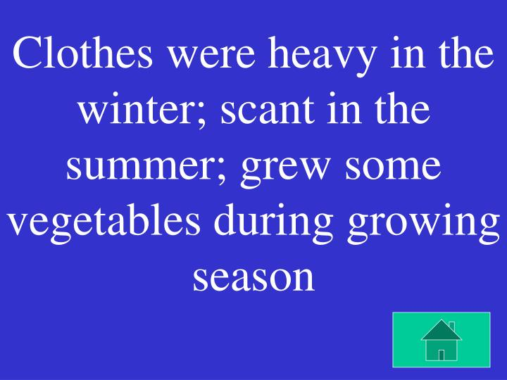 Clothes were heavy in the winter; scant in the summer; grew some vegetables during growing season