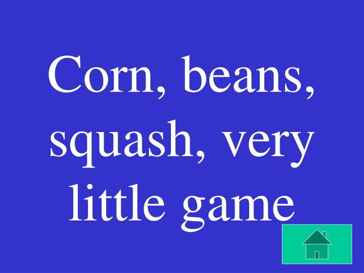 Corn, beans, squash, very little game