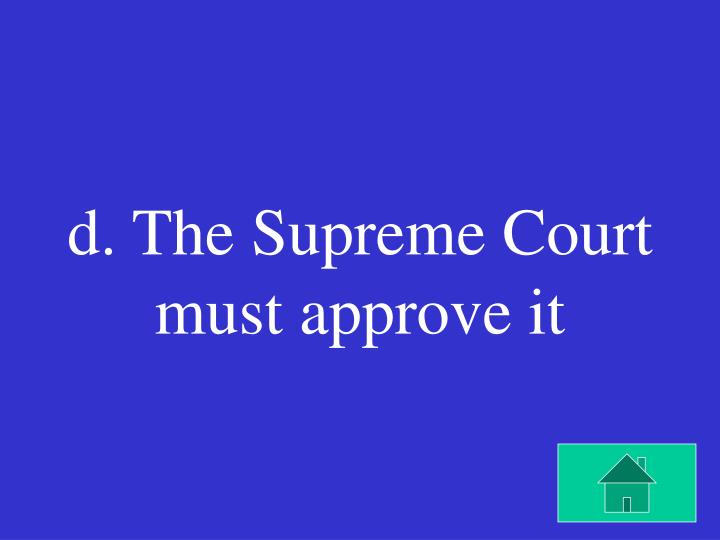 d. The Supreme Court must approve it