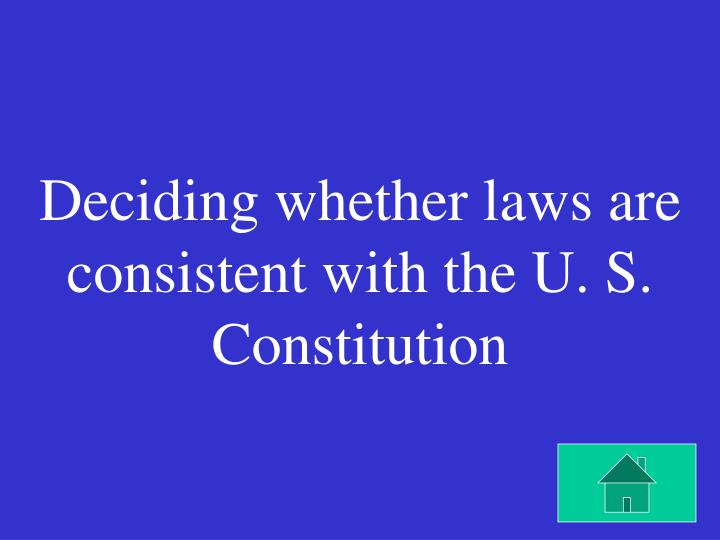 Deciding whether laws are consistent with the U. S. Constitution
