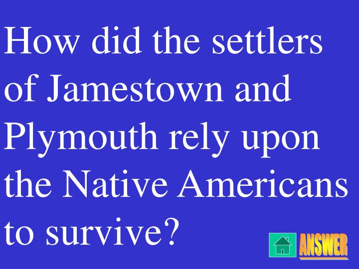 How did the settlers of Jamestown and Plymouth rely upon the Native Americans to survive?