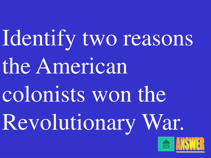 Identify two reasons the American colonists won the Revolutionary War.