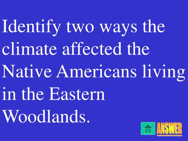 Identify two ways the climate affected the Native Americans living in the Eastern Woodlands.