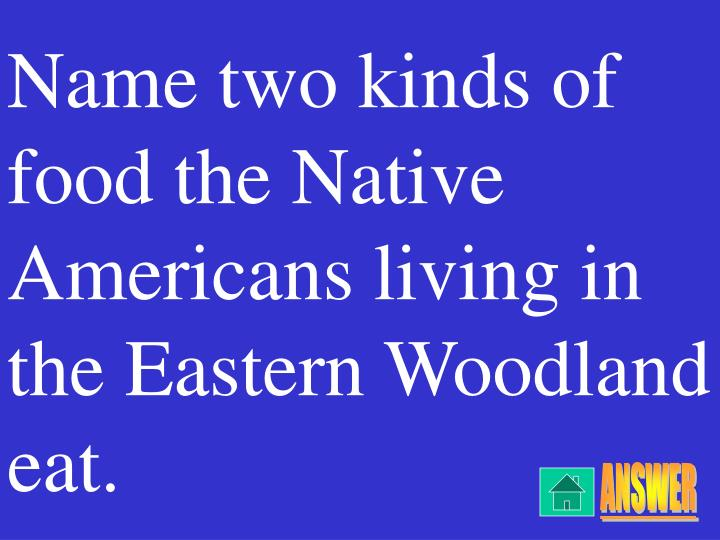 Name two kinds of food the Native Americans living in the Eastern Woodland eat.