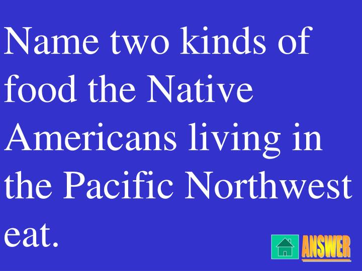 Name two kinds of food the Native Americans living in the Pacific Northwest eat.