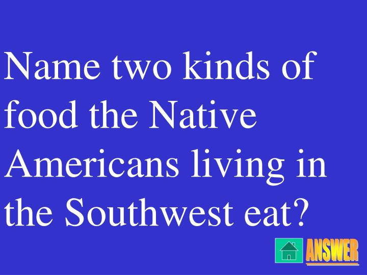 Name two kinds of food the Native Americans living in the Southwest eat?