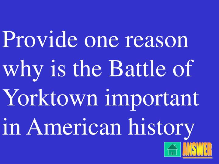 Provide one reason why is the Battle of Yorktown important in American history
