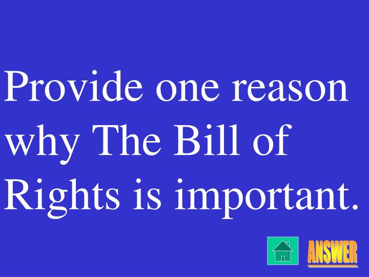 Provide one reason why The Bill of Rights is important.