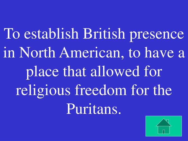 To establish British presence in North American, to have a place that allowed for religious freedom for the Puritans.