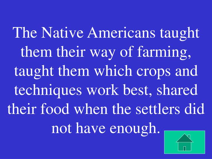 The Native Americans taught them their way of farming, taught them which crops and techniques work best, shared their food when the settlers did not have enough.
