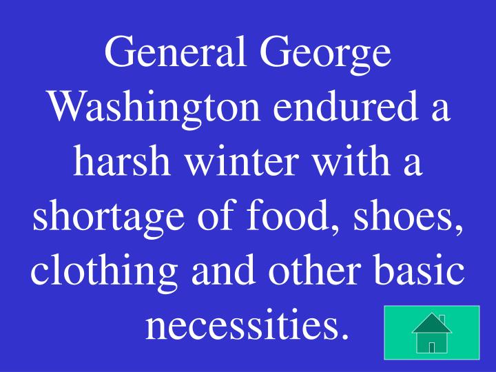 General George Washington endured a harsh winter with a shortage of food, shoes, clothing and other basic necessities.