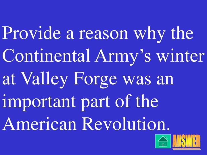 Provide a reason why the Continental Army's winter at Valley Forge was an important part of the American Revolution.