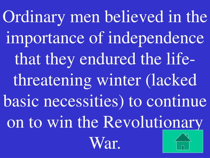 Ordinary men believed in the importance of independence that they endured the life- threatening winter (lacked basic necessities) to continue on to win the Revolutionary War.