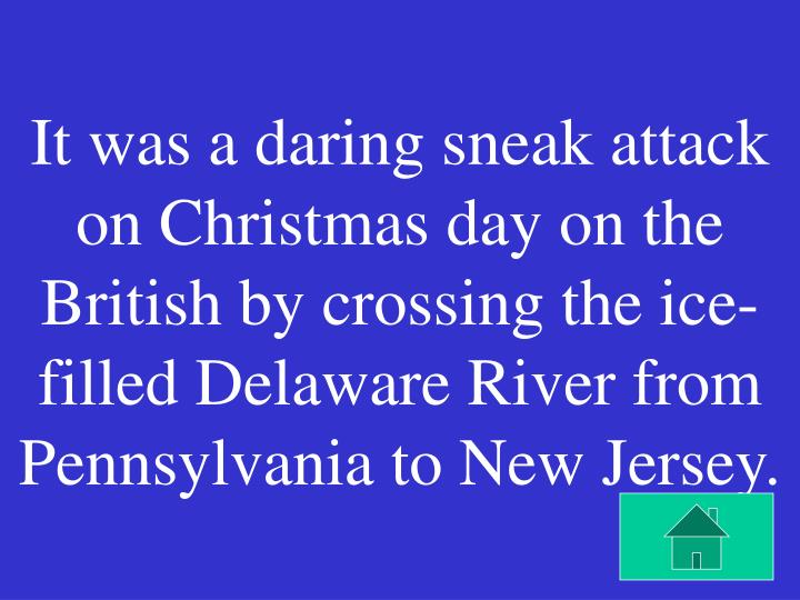 It was a daring sneak attack on Christmas day on the British by crossing the ice-filled Delaware River from Pennsylvania to New Jersey.